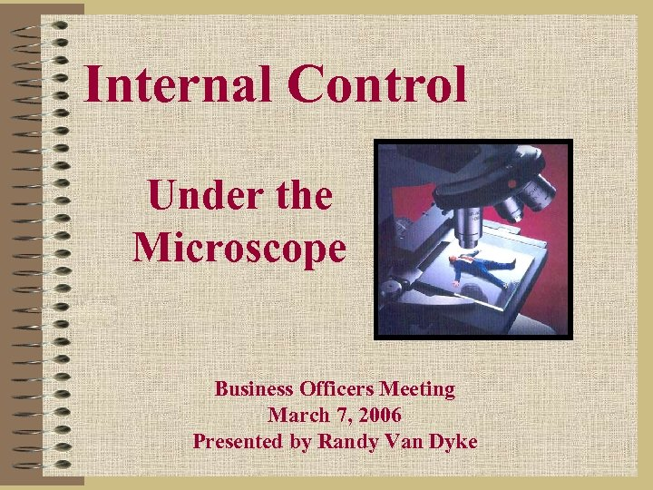 Internal Control Under the Microscope Business Officers Meeting March 7, 2006 Presented by Randy