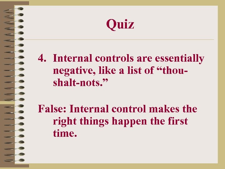 "Quiz 4. Internal controls are essentially negative, like a list of ""thoushalt-nots. "" False:"