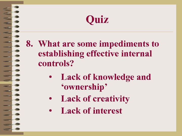 Quiz 8. What are some impediments to establishing effective internal controls? • Lack of