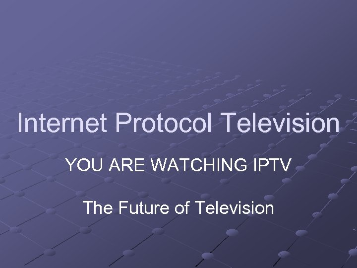 Internet Protocol Television YOU ARE WATCHING IPTV The Future of Television