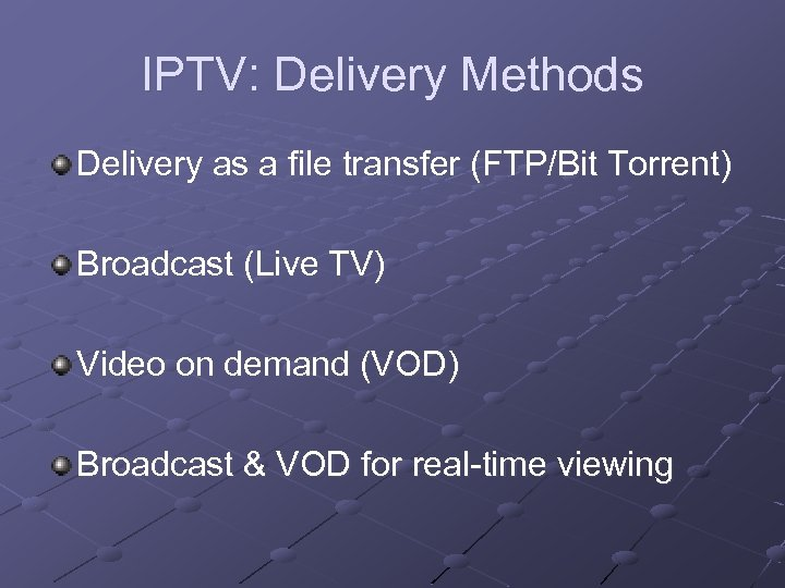IPTV: Delivery Methods Delivery as a file transfer (FTP/Bit Torrent) Broadcast (Live TV) Video