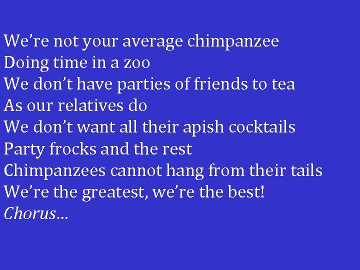 We're not your average chimpanzee Doing time in a zoo We don't have parties