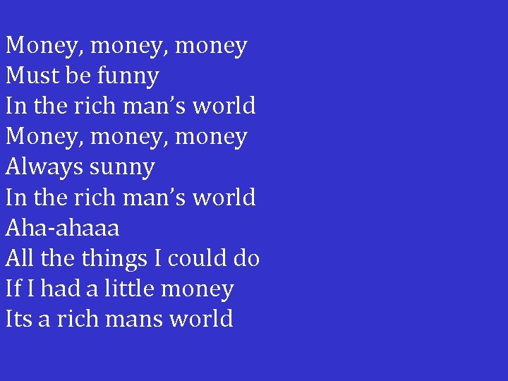 Money, money Must be funny In the rich man's world Money, money Always sunny