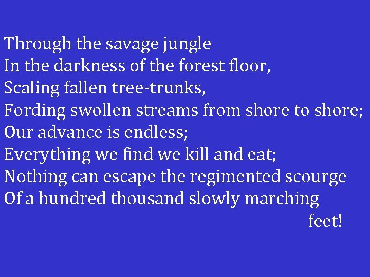 Through the savage jungle In the darkness of the forest floor, Scaling fallen tree-trunks,