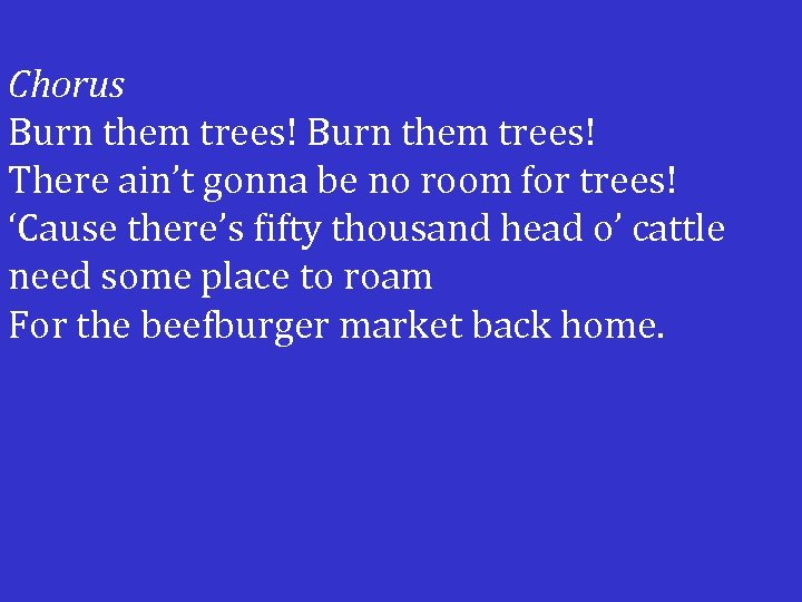 Chorus Burn them trees! There ain't gonna be no room for trees! 'Cause there's
