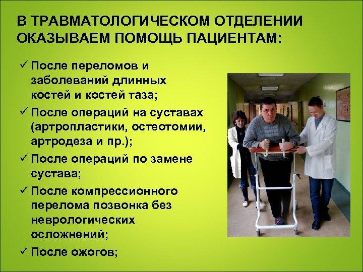 В ТРАВМАТОЛОГИЧЕСКОМ ОТДЕЛЕНИИ ОКАЗЫВАЕМ ПОМОЩЬ ПАЦИЕНТАМ: ü После переломов и заболеваний длинных костей и