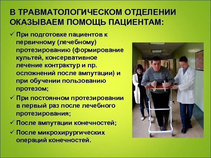 В ТРАВМАТОЛОГИЧЕСКОМ ОТДЕЛЕНИИ ОКАЗЫВАЕМ ПОМОЩЬ ПАЦИЕНТАМ: ü При подготовке пациентов к первичному (лечебному) протезированию