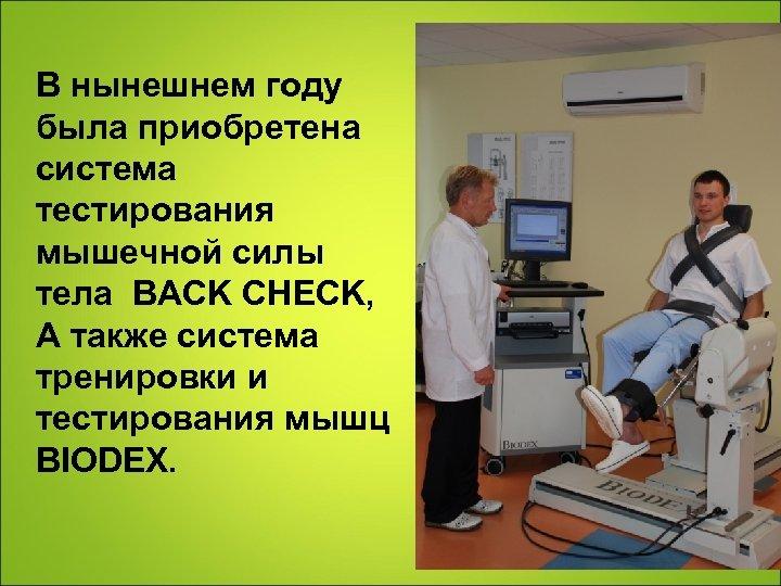 В нынешнем году была приобретена система тестирования мышечной силы тела BACK CHECK, А также