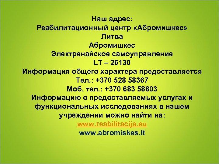 Наш адрес: Реабилитационный центр «Абромишкес» Литва Абромишкес Электренайское самоуправление LT – 26130 Информация общего
