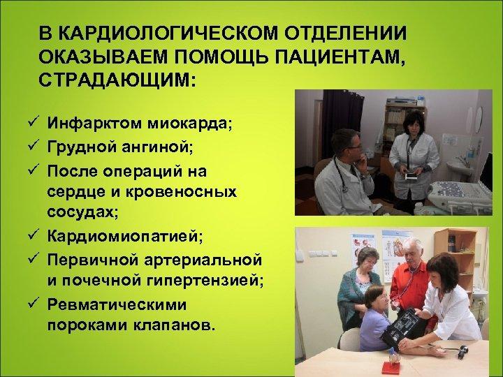 В КАРДИОЛОГИЧЕСКОМ ОТДЕЛЕНИИ ОКАЗЫВАЕМ ПОМОЩЬ ПАЦИЕНТАМ, СТРАДАЮЩИМ: ü Инфарктом миокарда; ü Грудной ангиной; ü