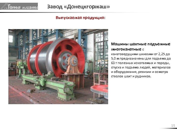 Завод «Донецкгормаш» Выпускаемая продукция: Машины шахтные подъемные многоканатные с канатоведущими шкивами от 2, 25