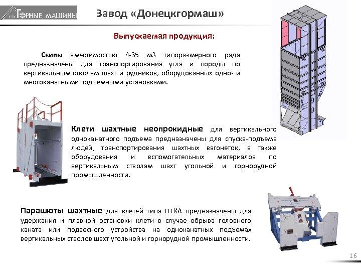 Завод «Донецкгормаш» Выпускаемая продукция: Скипы вместимостью 4 -35 м 3 типоразмерного ряда предназначены для