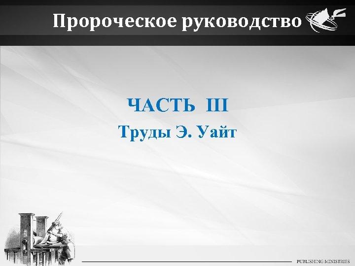 Пророческое руководство ЧАСТЬ III Труды Э. Уайт