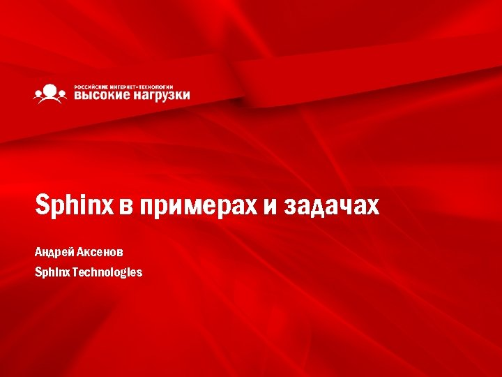 Sphinx в примерах и задачах Андрей Аксенов Sphinx Technologies