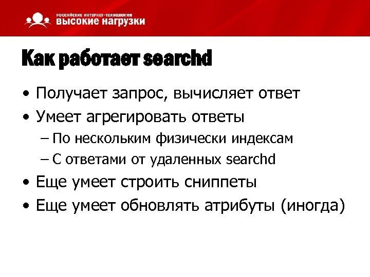 Как работает searchd • Получает запрос, вычисляет ответ • Умеет агрегировать ответы – По