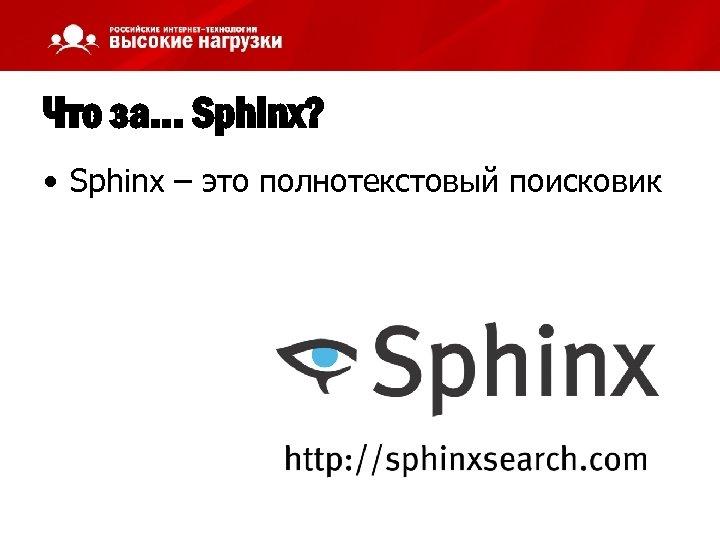 Что за… Sphinx? • Sphinx – это полнотекстовый поисковик