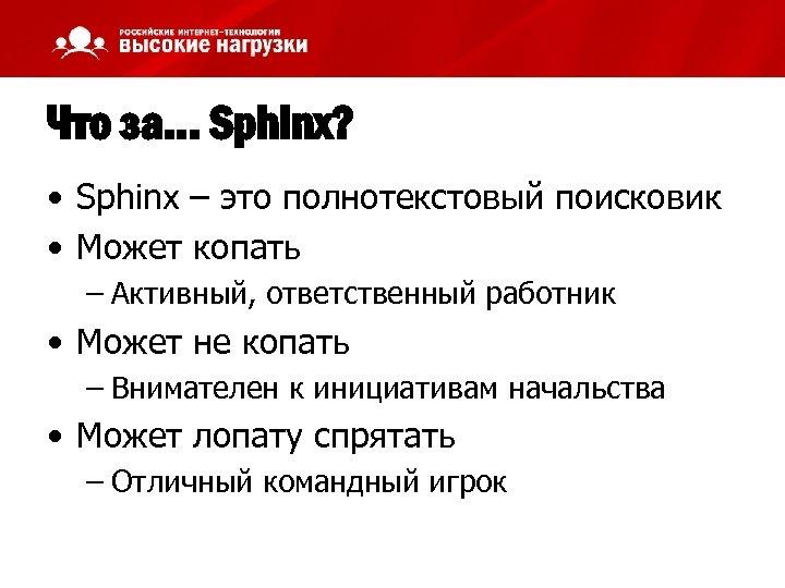 Что за… Sphinx? • Sphinx – это полнотекстовый поисковик • Может копать – Активный,