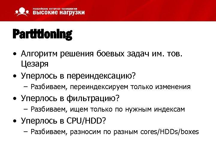 Partitioning • Алгоритм решения боевых задач им. тов. Цезаря • Уперлось в переиндексацию? –
