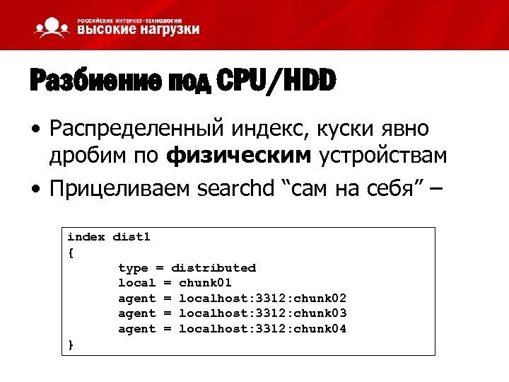 Разбиение под CPU/HDD • Распределенный индекс, куски явно дробим по физическим устройствам • Прицеливаем