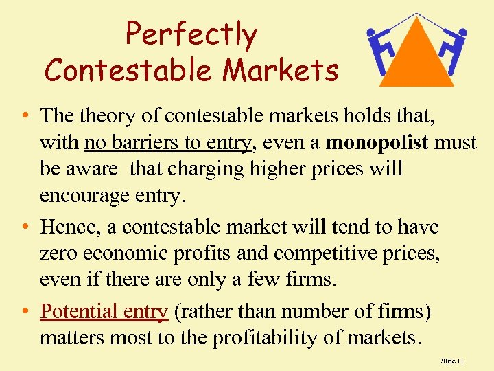 Perfectly Contestable Markets • The theory of contestable markets holds that, with no barriers