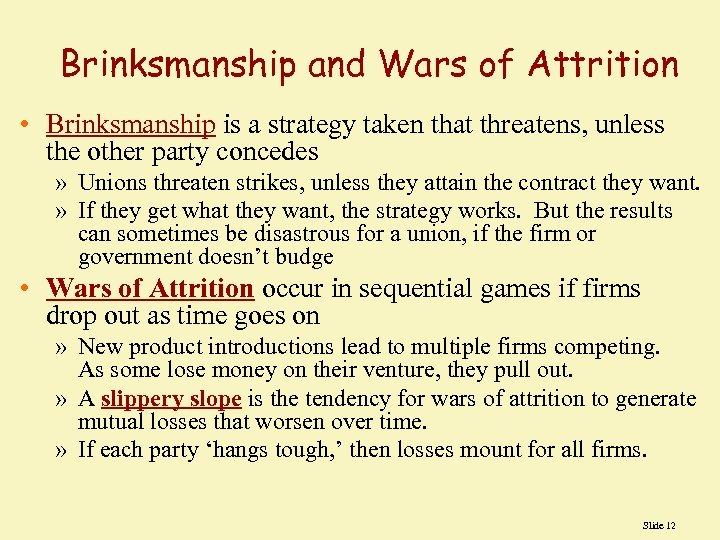 Brinksmanship and Wars of Attrition • Brinksmanship is a strategy taken that threatens, unless