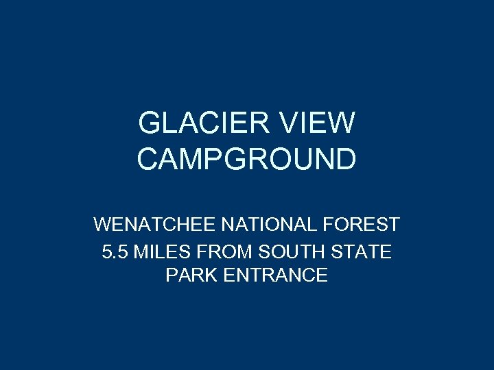 GLACIER VIEW CAMPGROUND WENATCHEE NATIONAL FOREST 5. 5 MILES FROM SOUTH STATE PARK ENTRANCE