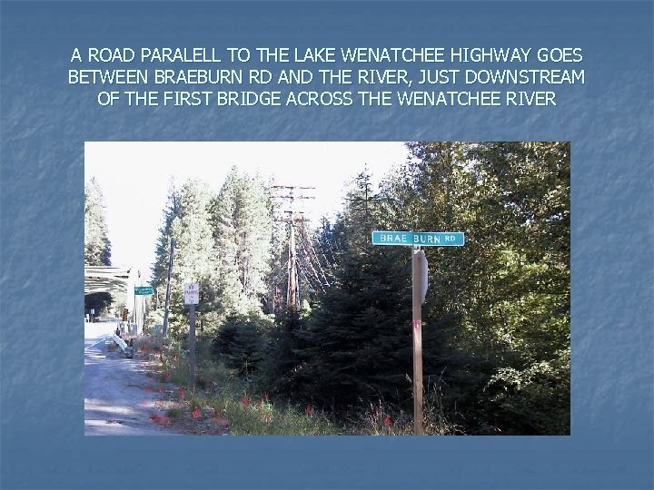 A ROAD PARALELL TO THE LAKE WENATCHEE HIGHWAY GOES BETWEEN BRAEBURN RD AND THE