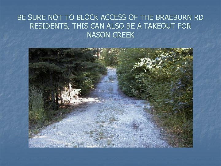 BE SURE NOT TO BLOCK ACCESS OF THE BRAEBURN RD RESIDENTS, THIS CAN ALSO