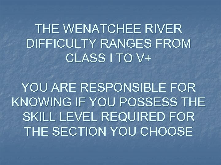THE WENATCHEE RIVER DIFFICULTY RANGES FROM CLASS I TO V+ YOU ARE RESPONSIBLE FOR