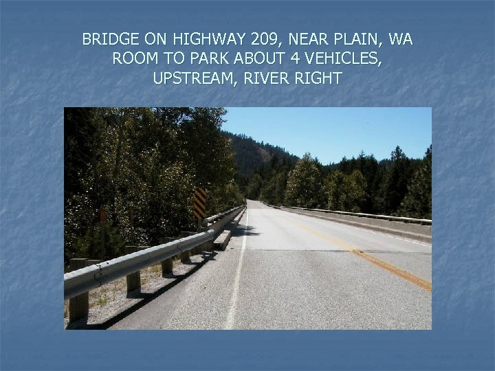 BRIDGE ON HIGHWAY 209, NEAR PLAIN, WA ROOM TO PARK ABOUT 4 VEHICLES, UPSTREAM,