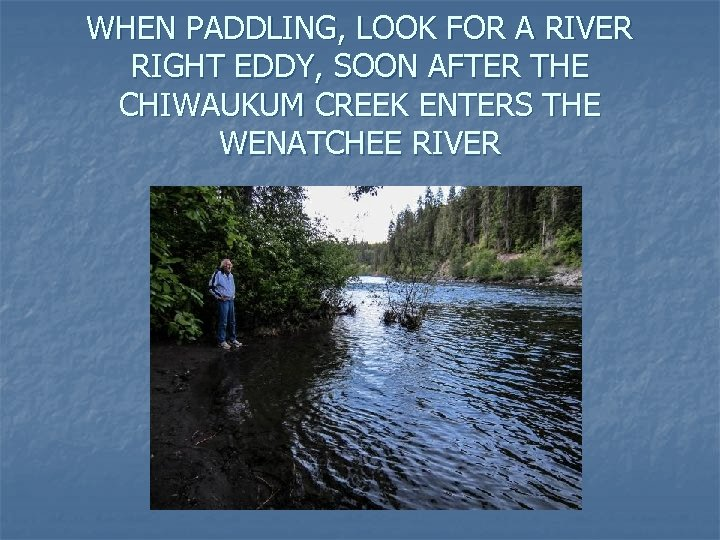 WHEN PADDLING, LOOK FOR A RIVER RIGHT EDDY, SOON AFTER THE CHIWAUKUM CREEK ENTERS