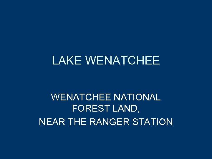 LAKE WENATCHEE NATIONAL FOREST LAND, NEAR THE RANGER STATION