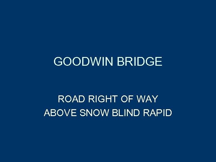 GOODWIN BRIDGE ROAD RIGHT OF WAY ABOVE SNOW BLIND RAPID