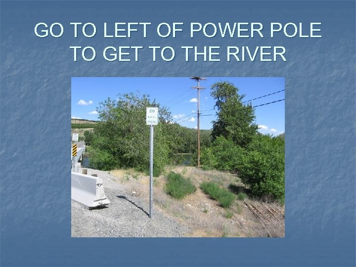 GO TO LEFT OF POWER POLE TO GET TO THE RIVER