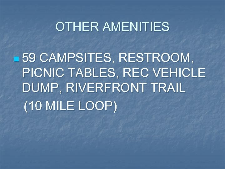 OTHER AMENITIES n 59 CAMPSITES, RESTROOM, PICNIC TABLES, REC VEHICLE DUMP, RIVERFRONT TRAIL (10