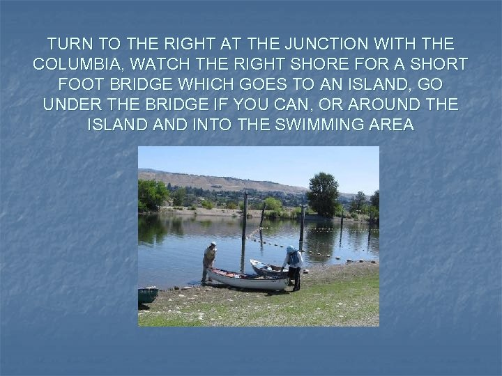 TURN TO THE RIGHT AT THE JUNCTION WITH THE COLUMBIA, WATCH THE RIGHT SHORE