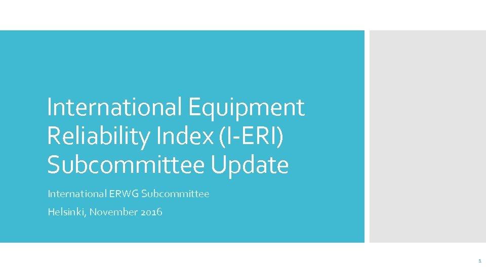 International Equipment Reliability Index (I-ERI) Subcommittee Update International ERWG Subcommittee Helsinki, November 2016 1