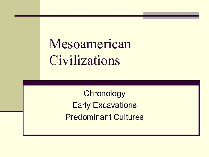 Mesoamerican Civilizations Chronology Early Excavations Predominant Cultures