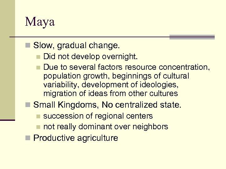 Maya n Slow, gradual change. n Did not develop overnight. n Due to several