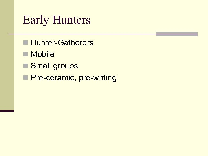 Early Hunters n Hunter-Gatherers n Mobile n Small groups n Pre-ceramic, pre-writing