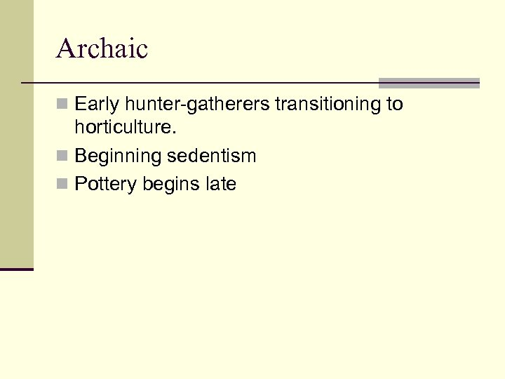 Archaic n Early hunter-gatherers transitioning to horticulture. n Beginning sedentism n Pottery begins late