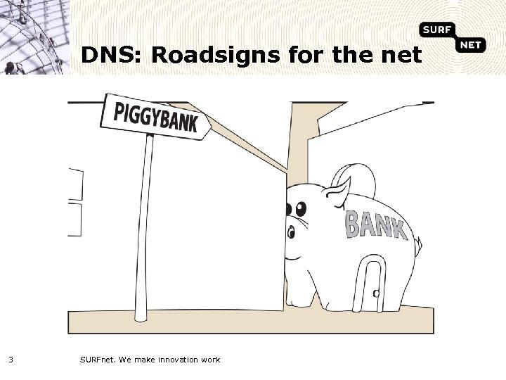 DNS: Roadsigns for the net 3 SURFnet. We make innovation work
