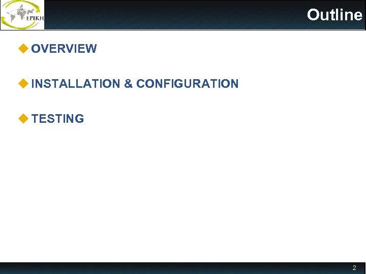 Outline u OVERVIEW u INSTALLATION & CONFIGURATION u TESTING 2