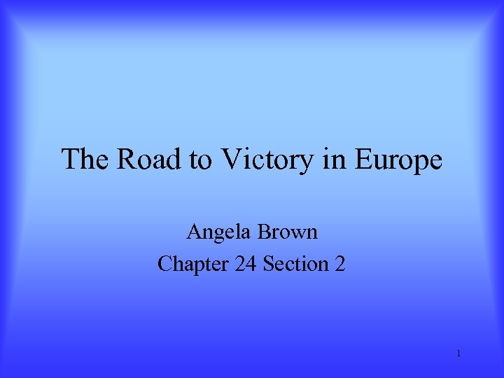 The Road to Victory in Europe Angela Brown Chapter 24 Section 2 1