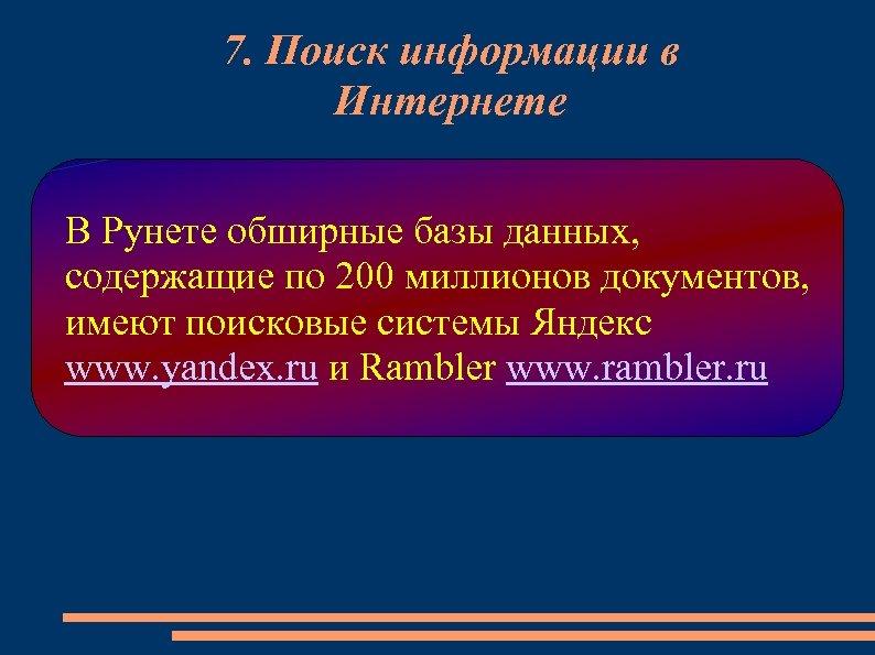 7. Поиск информации в Интернете В Рунете обширные базы данных, содержащие по 200 миллионов