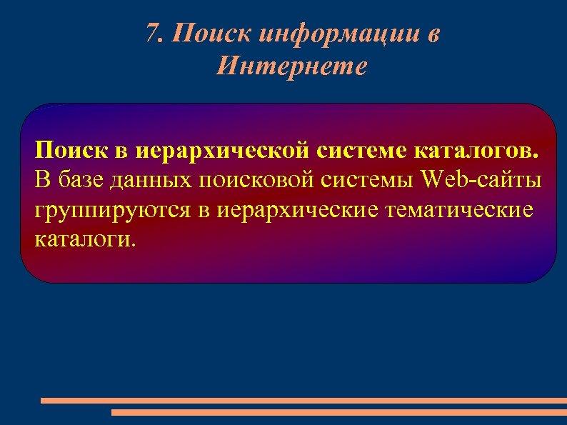 7. Поиск информации в Интернете Поиск в иерархической системе каталогов. В базе данных поисковой