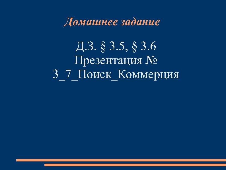 Домашнее задание Д. З. § 3. 5, § 3. 6 Презентация № 3_7_Поиск_Коммерция
