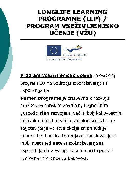 LONGLIFE LEARNING PROGRAMME (LLP) / PROGRAM VSEŽIVLJENJSKO UČENJE (VŽU) Program Vseživljenjsko učenje je osrednji