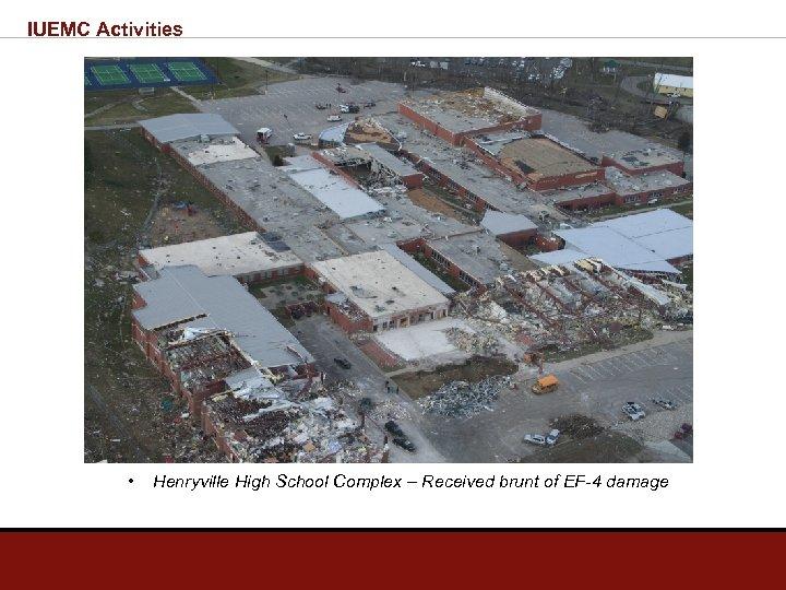 IUEMC Activities • Henryville High School Complex – Received brunt of EF-4 damage