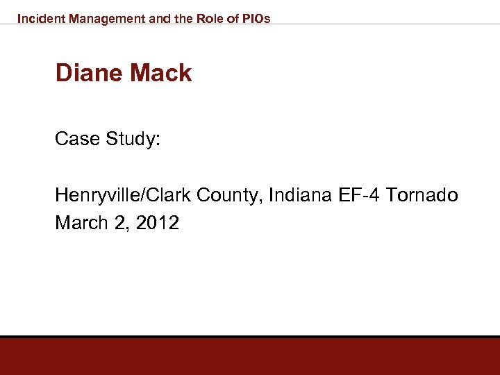 Incident Management and the Role of PIOs Diane Mack Case Study: Henryville/Clark County, Indiana